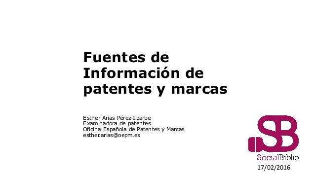 Fuentes de Información de patentes y marcas Esther Arias Pérez-Ilzarbe Examinadora de patentes Oficina Española de Patente...