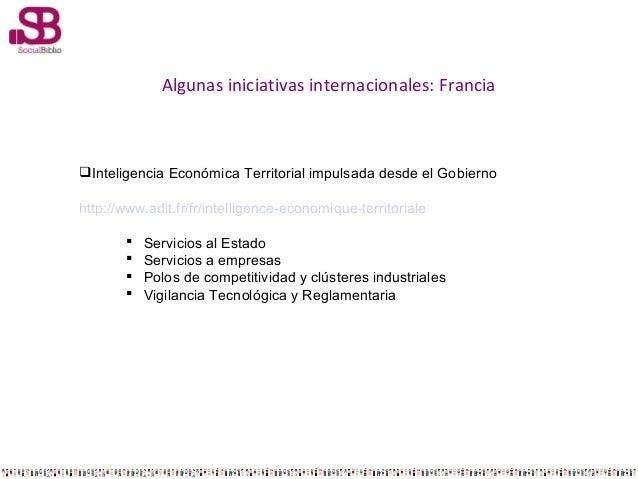 Algunas iniciativas internacionales: Francia  Inteligencia Económica Territorial impulsada desde el Gobierno http://www.a...