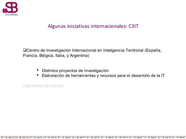 Algunas iniciativas internacionales: C3IT  Centro de Investigación Internacional en Inteligencia Territorial (España, Fra...