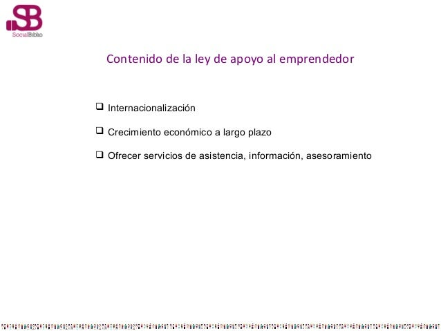 Contenido de la ley de apoyo al emprendedor   Internacionalización  Crecimiento económico a largo plazo  Ofrecer servic...
