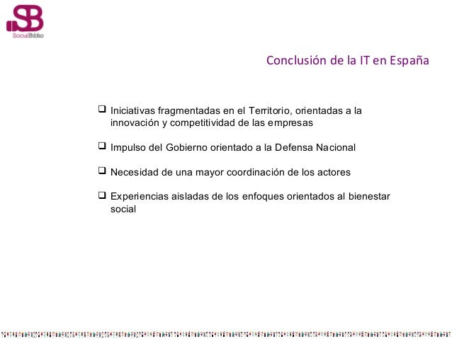 Conclusión de la IT en España   Iniciativas fragmentadas en el Territorio, orientadas a la innovación y competitividad de...