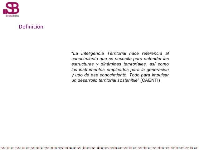 """Definición  """"La Inteligencia Territorial hace referencia al conocimiento que se necesita para entender las estructuras y d..."""