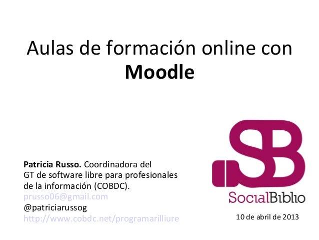 Aulas de formación online conMoodlePatricia Russo. Coordinadora delGT de software libre para profesionalesde la informació...