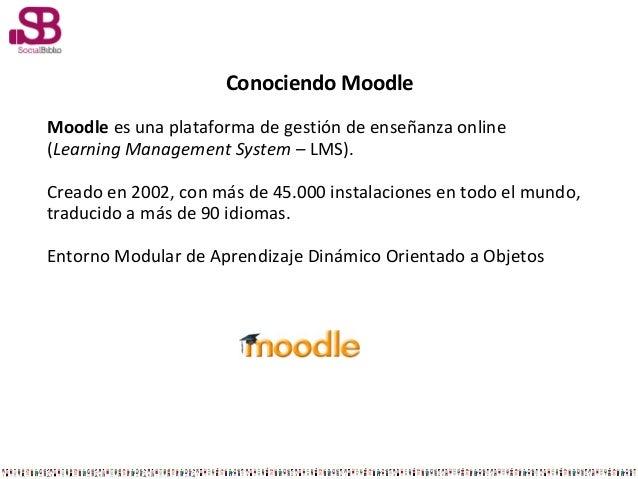 Conociendo MoodleMoodle es una plataforma de gestión de enseñanza online(Learning Management System – LMS).Creado en 2002,...