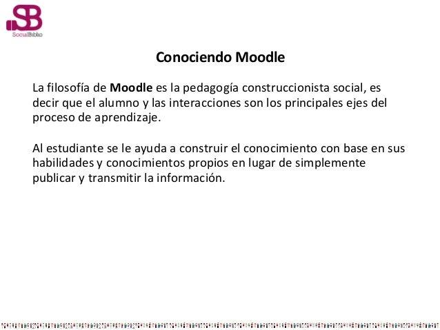 Conociendo MoodleLa filosofía de Moodle es la pedagogía construccionista social, esdecir que el alumno y las interacciones...