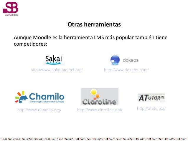 Otras herramientasAunque Moodle es la herramienta LMS más popular también tienecompetidores:http://www.sakaiproject.org/ h...