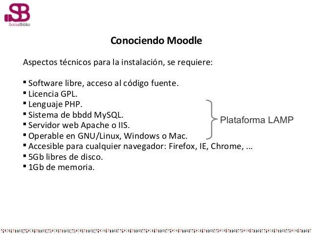 Conociendo MoodleAspectos técnicos para la instalación, se requiere:Software libre, acceso al código fuente.Licencia GPL...