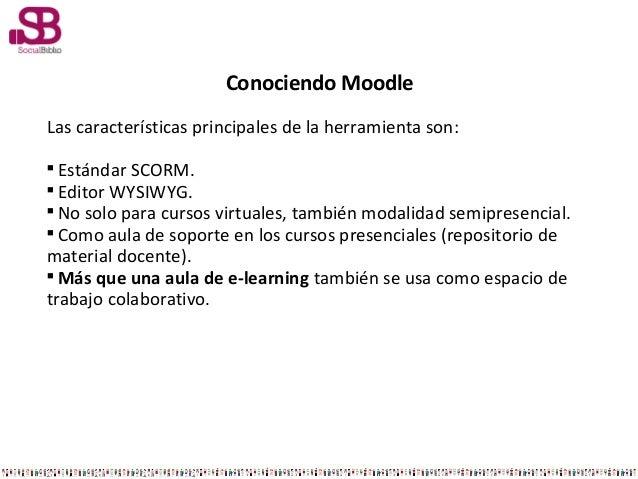 Conociendo MoodleLas características principales de la herramienta son:Estándar SCORM.Editor WYSIWYG.No solo para curso...