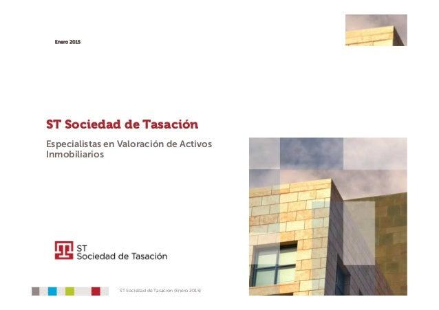 1ST Sociedad de Tasación (Enero 2015) Enero 2015 ST Sociedad de Tasación Especialistas en Valoración de Activos Inmobiliar...