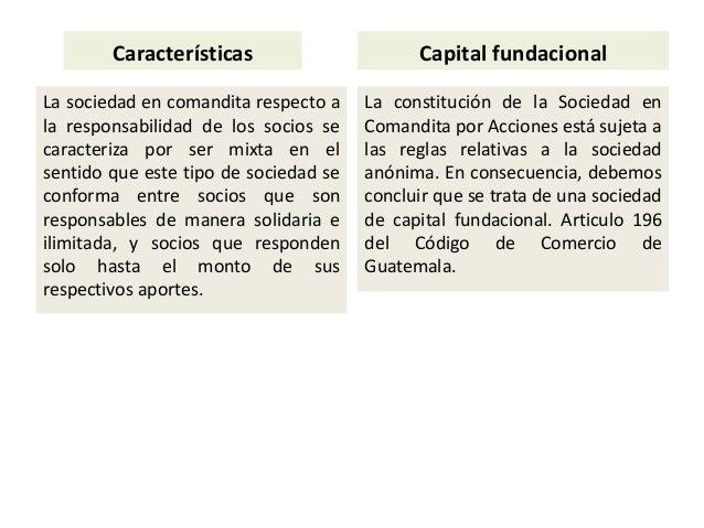 Características La sociedad en comandita respecto a la responsabilidad de los socios se caracteriza por ser mixta en el se...