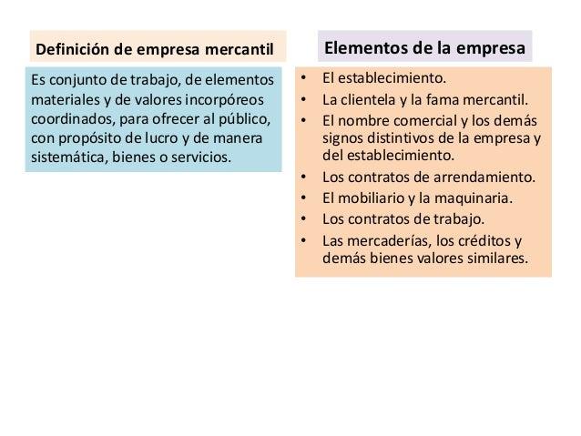 Definición de empresa mercantil Es conjunto de trabajo, de elementos materiales y de valores incorpóreos coordinados, para...