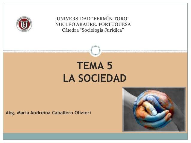 """UNIVERSIDAD """"FERMÍN TORO"""" NUCLEO ARAURE. PORTUGUESA Cátedra """"Sociología Jurídica"""" TEMA 5 LA SOCIEDAD Abg. María Andreína C..."""