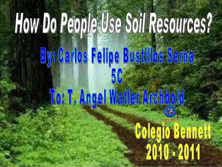 How Do People Use Soil Resources? By: Carlos Felipe Bustillos Serna 5C To: T. Angel Watler Archbold  Colegio Bennett 2010 ...