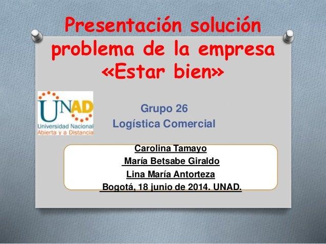 Presentación solución problema de la empresa «Estar bien» Grupo 26 Logística Comercial Carolina Tamayo María Betsabe Giral...
