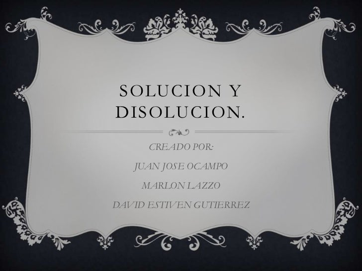 SOLUCION YDISOLUCION.      CREADO POR:   JUAN JOSE OCAMPO    MARLON LAZZODAVID ESTIVEN GUTIERREZ