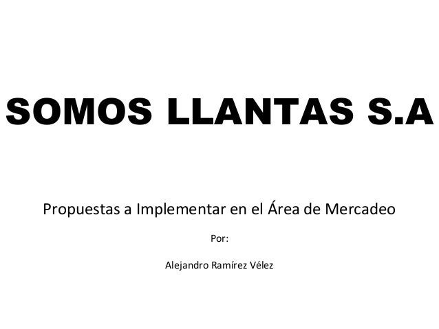 SOMOS LLANTAS S.A Propuestas a Implementar en el Área de Mercadeo Por: Alejandro Ramírez Vélez
