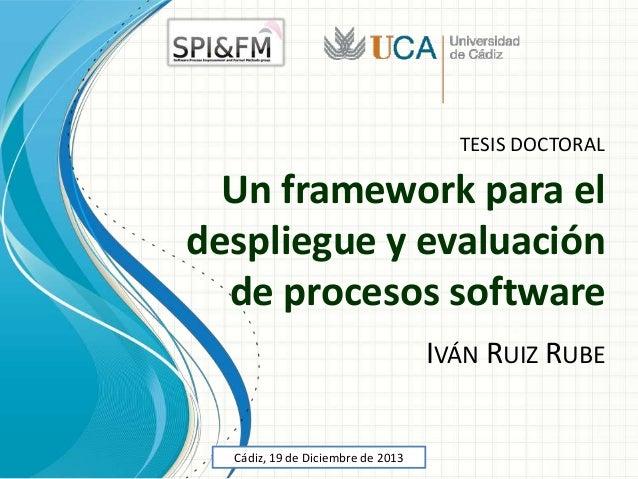 TESIS DOCTORAL  Un framework para el despliegue y evaluación de procesos software IVÁN RUIZ RUBE  Cádiz, 19 de Diciembre d...