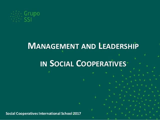 MANAGEMENT AND LEADERSHIP IN SOCIAL COOPERATIVES Social Cooperatives International School 2017