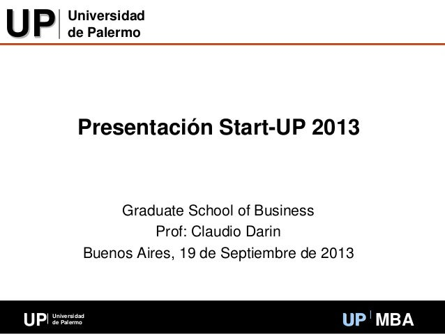 UP Universidad de Palermo UP MBA Presentación Start-UP 2013 Graduate School of Business Prof: Claudio Darin Buenos Aires, ...