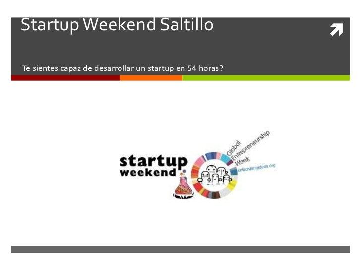 Startup Weekend Saltillo                                  Te sientes capaz de desarrollar un startup en 54 horas?