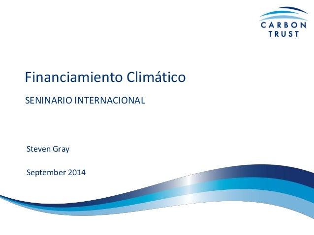 Financiamiento Climático  SENINARIO INTERNACIONAL  Steven Gray  September 2014