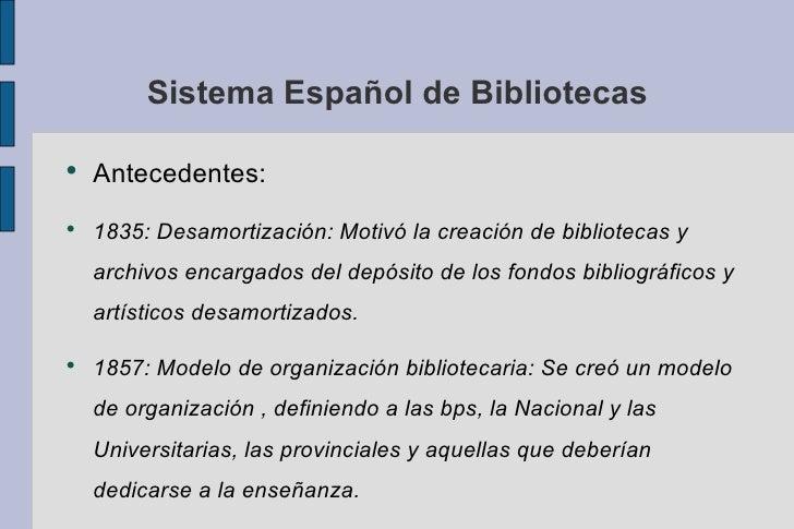 Sistema Español de Bibliotecas <ul><li>Antecedentes: </li></ul><ul><li>1835: Desamortización: Motivó la creación de biblio...
