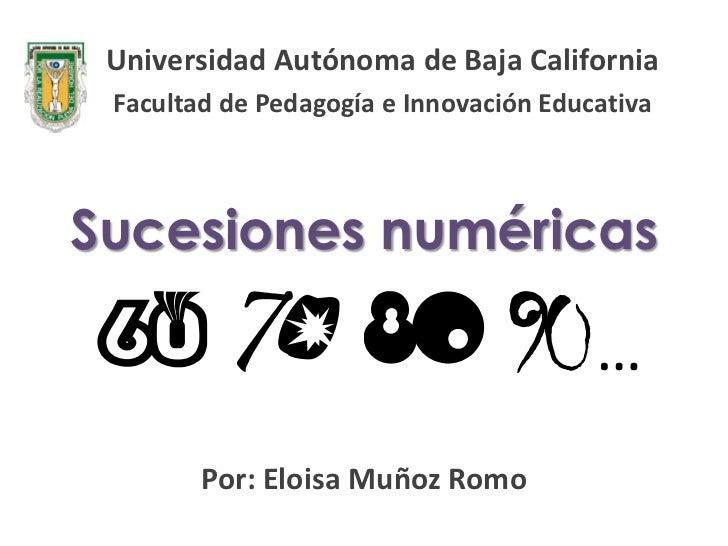 Universidad Autónoma de Baja California Facultad de Pedagogía e Innovación EducativaSucesiones numéricas                  ...