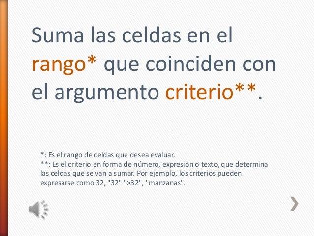 Suma las celdas en elrango* que coinciden conel argumento criterio**.*: Es el rango de celdas que desea evaluar.**: Es el ...