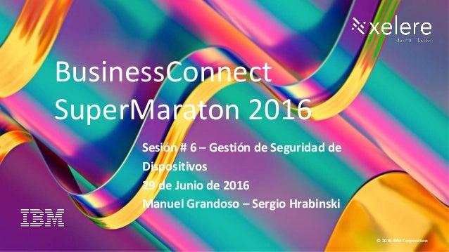 1 BC Super Maratón 2016 © 2016 IBM Corporation Sesión # 6 – Gestión de Seguridad de Dispositivos 29 de Junio de 2016 Manue...