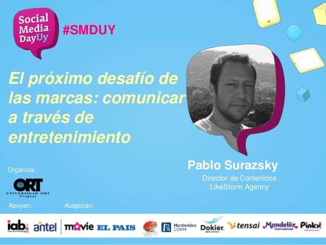 Pablo Surazsky #SMDUY Director de Contenidos LikeStorm Agency Organiza: Apoyan: Auspician: El próximo desafío de las marca...