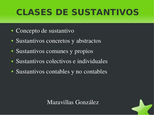 CLASES DE SUSTANTIVOS ● Conceptodesustantivo ● Sustantivosconcretosyabstractos ● Sustantivoscomunesypropios ● ...