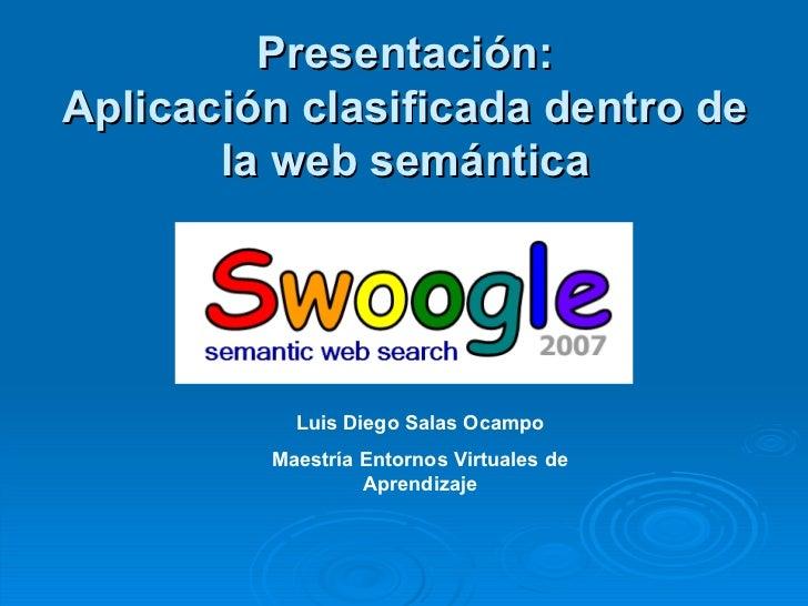 Presentación: Aplicación clasificada dentro de la web semántica   Luis Diego Salas Ocampo Maestría Entornos Virtuales de A...