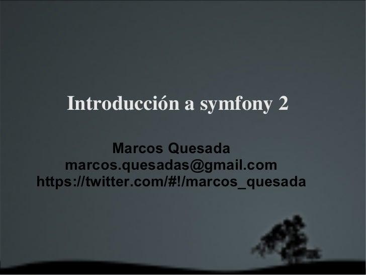 Introducción a symfony 2 <ul>Marcos Quesada [email_address] https://twitter.com/#!/marcos_quesada </ul>