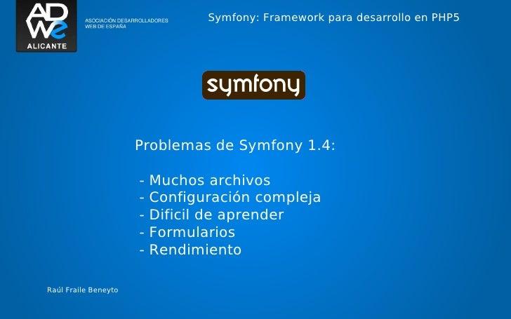 Symfony: Framework para desarrollo en PHP5                      Problemas de Symfony 1.4:                      -   Muchos ...