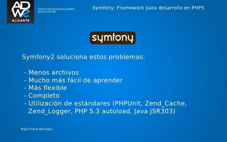 Symfony: Framework para desarrollo en PHP5Symfony2 soluciona estos problemas: -   Menos archivos -   Mucho más fácil de ap...