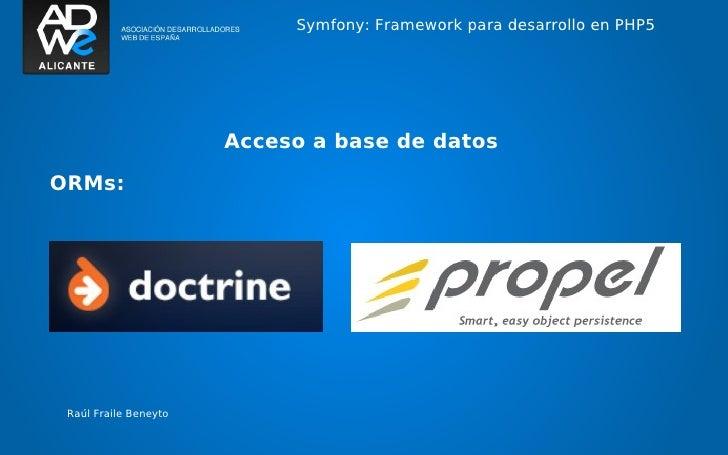 Symfony: Framework para desarrollo en PHP5                       Acceso a base de datosORMs: Raúl Fraile Beneyto