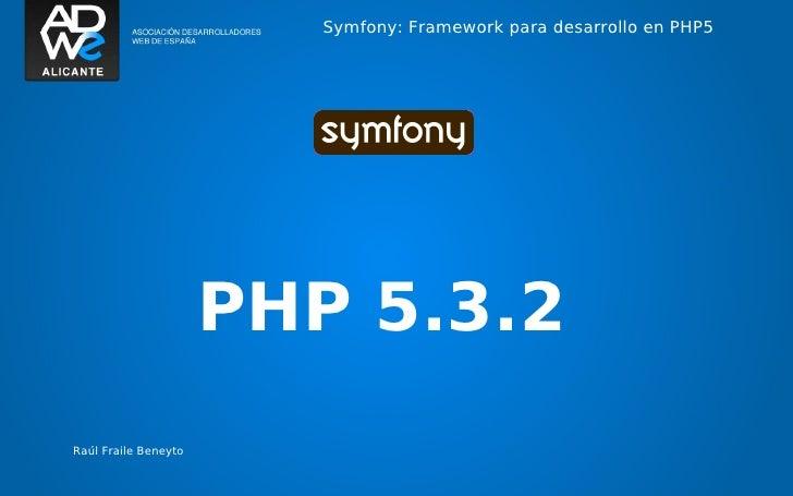 Symfony: Framework para desarrollo en PHP5                      PHP 5.3.2Raúl Fraile Beneyto