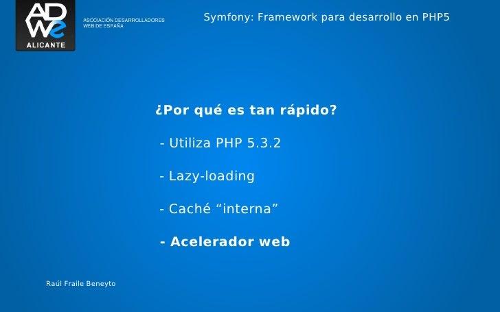 Symfony: Framework para desarrollo en PHP5                      ¿Por qué es tan rápido?                      - Utiliza PHP...