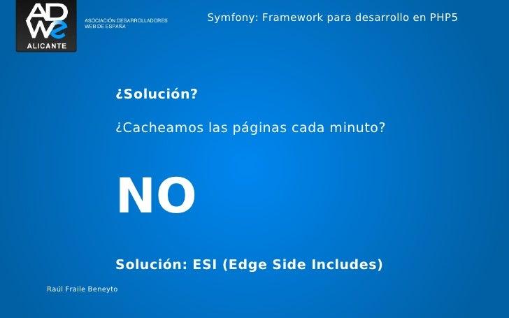 Symfony: Framework para desarrollo en PHP5                  ¿Solución?                  ¿Cacheamos las páginas cada minuto...