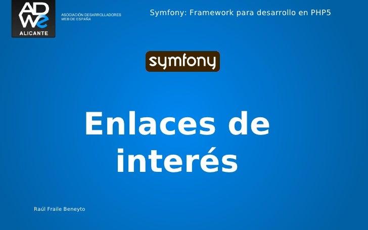 Symfony: Framework para desarrollo en PHP5                  Enlaces de                   interésRaúl Fraile Beneyto