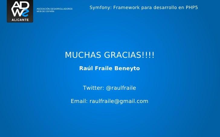 Symfony: Framework para desarrollo en PHP5MUCHAS GRACIAS!!!!   Raúl Fraile Beneyto     Twitter: @raulfraile Email: raulfra...