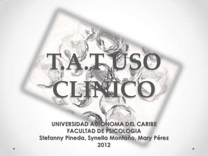 T.A.T USO  CLINICO     UNIVERSIDAD AUTONOMA DEL CARIBE          FACULTAD DE PSICOLOGIAStefanny Pineda, Synella Montaño, Ma...