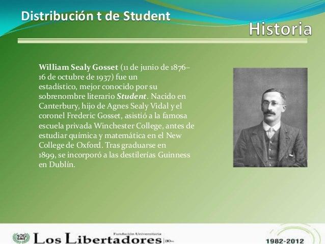 Distribución t de Student  William Sealy Gosset (11 de junio de 1876–  16 de octubre de 1937) fue un  estadístico, mejor c...