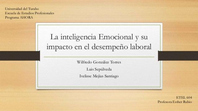 La inteligencia Emocional y su impacto en el desempeño laboral Wilfredo González Torres Luis Sepúlveda Ivelisse Mejías San...