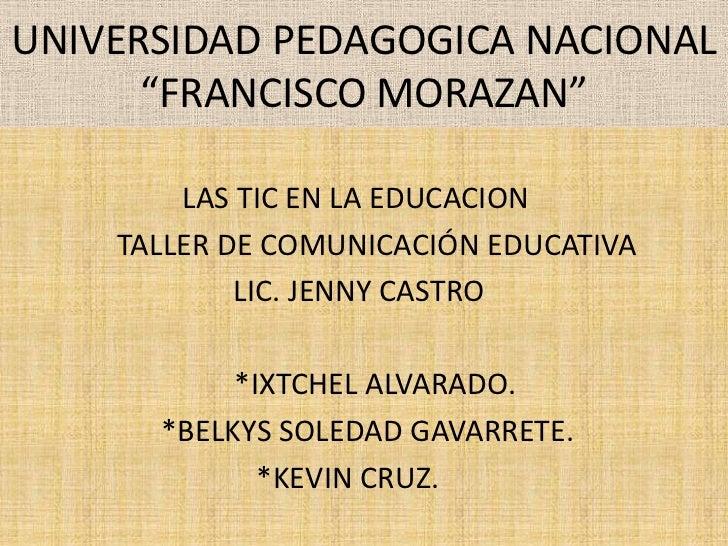 """UNIVERSIDAD PEDAGOGICA NACIONAL """"FRANCISCO MORAZAN""""<br />    LAS TIC EN LA EDUCACION  <br />               TALLER DE ..."""