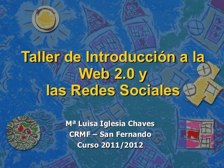 Taller de Introducción a la Web 2.0 y las Redes Sociales Mª Luisa Iglesia Chaves CRMF – San Fernando Curso 2011/2012