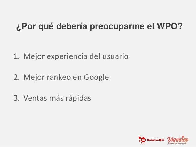 1. Mejor experiencia del usuario 2. Mejor rankeo en Google 3. Ventas más rápidas ¿Por qué debería preocuparme el WPO?