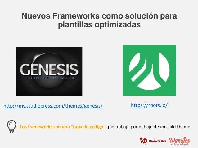 Nuevos Frameworks como solución para plantillas optimizadas http://my.studiopress.com/themes/genesis/ https://roots.io/ Lo...