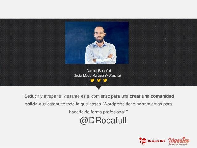 """- Daniel Rocafull- Social Media Manager @ Wanatop """"Seducir y atrapar al visitante es el comienzo para una crear una comuni..."""