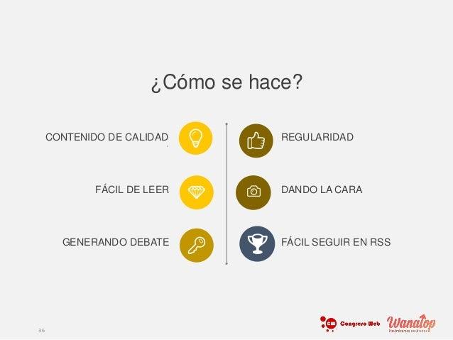 ¿Cómo se hace? 36 CONTENIDO DE CALIDAD , FÁCIL DE LEER GENERANDO DEBATE REGULARIDAD DANDO LA CARA FÁCIL SEGUIR EN RSS